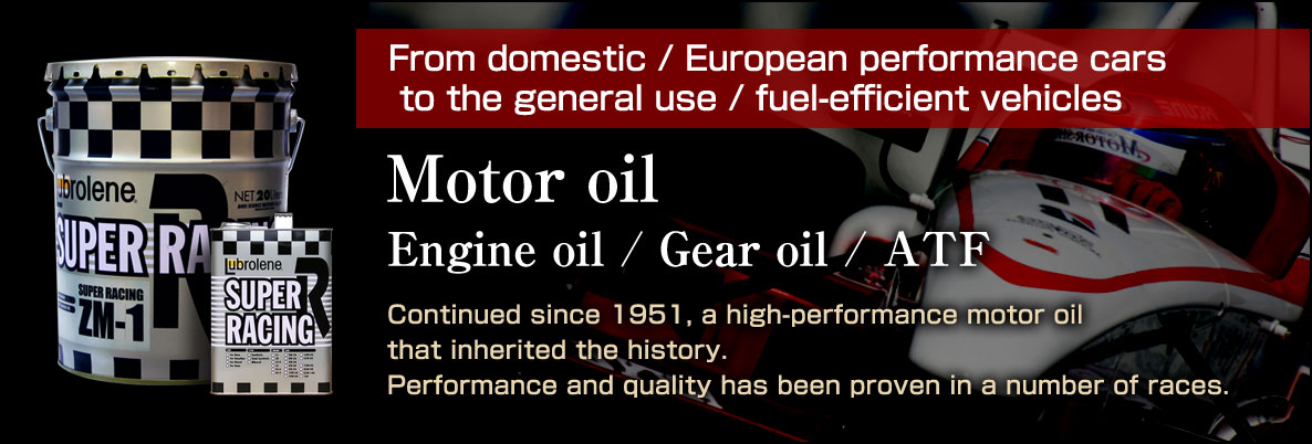 From domestic / European performance cars to the general use / fuel-efficient vehicles. Engine oil / Gear oil / ATF